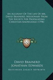 An Account of the Life of Mr. David Brainerd, Missionary Froan Account of the Life of Mr. David Brainerd, Missionary from the Society for Propagating Christian Knowledge (1798) M the Society for Propagating Christian Knowledge (1798) by David Brainerd