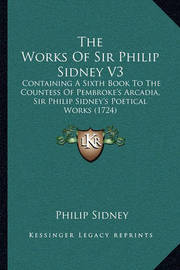 The Works of Sir Philip Sidney V3: Containing a Sixth Book to the Countess of Pembroke's Arcadia, Sir Philip Sidney's Poetical Works (1724) by Sir Philip Sidney, Sir