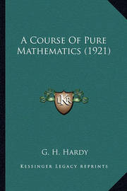 A Course of Pure Mathematics (1921) a Course of Pure Mathematics (1921) by G.H. Hardy