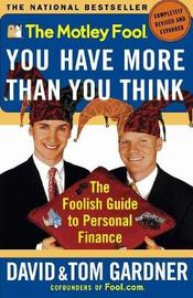 The Motley Fool: You Have More Than You Think: the Foolish Guide to Personal Finance by David Gardner