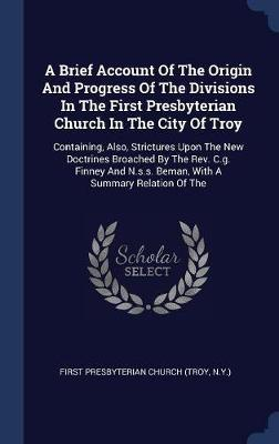 A Brief Account of the Origin and Progress of the Divisions in the First Presbyterian Church in the City of Troy