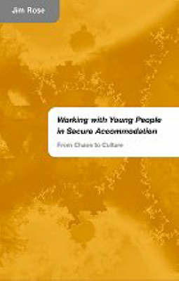 Working with Young People in Secure Accommodation: From Chaos to Culture by Jim Rose