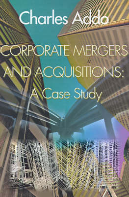 Corporate Mergers and Acquisitions: A Case Study by Charles Addo, MBA
