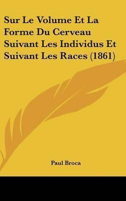 Sur Le Volume Et La Forme Du Cerveau Suivant Les Individus Et Suivant Les Races (1861) by Paul Broca