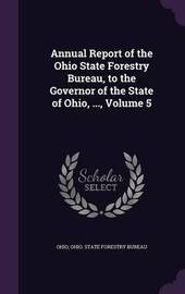Annual Report of the Ohio State Forestry Bureau, to the Governor of the State of Ohio, ..., Volume 5 by . Ohio