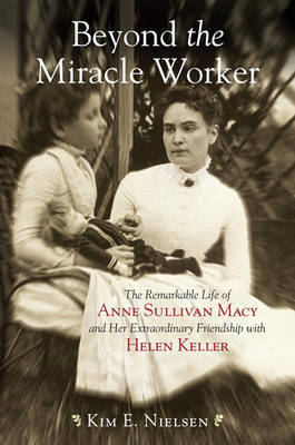 Beyond The Miracle Worker by Kim E Nielsen