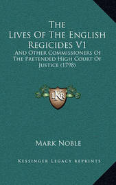 The Lives of the English Regicides V1 the Lives of the English Regicides V1: And Other Commissioners of the Pretended High Court of Justiand Other Commissioners of the Pretended High Court of Justice (1798) Ce (1798) by Mark Noble