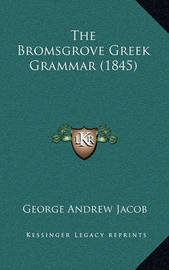 The Bromsgrove Greek Grammar (1845) by George Andrew Jacob