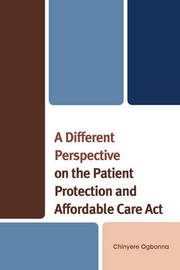 A Different Perspective on the Patient Protection and Affordable Care Act by Chinyere Ogbonna