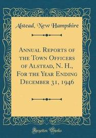 Annual Reports of the Town Officers of Alstead, N. H., for the Year Ending December 31, 1946 (Classic Reprint) by Alstead New Hampshire image
