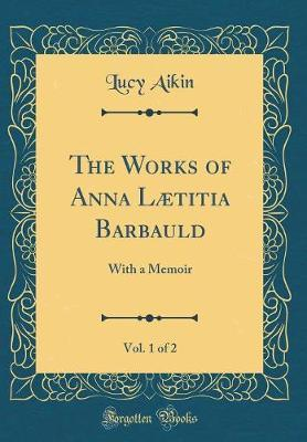 The Works of Anna Laetitia Barbauld, Vol. 1 of 2 by Lucy Aikin