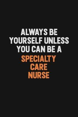 Always Be Yourself Unless You Can Be A Specialty care nurse by Camila Cooper