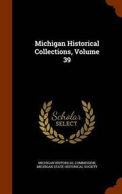 Michigan Historical Collections, Volume 39 by Michigan Historical Commission