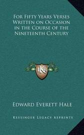 For Fifty Years Verses Written on Occasion in the Course of the Nineteenth Century by Edward Everett Hale Jr