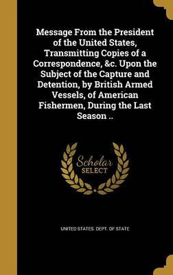 Message from the President of the United States, Transmitting Copies of a Correspondence, &C. Upon the Subject of the Capture and Detention, by British Armed Vessels, of American Fishermen, During the Last Season ..