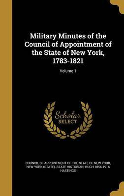 Military Minutes of the Council of Appointment of the State of New York, 1783-1821; Volume 1 by Hugh 1856-1916 Hastings