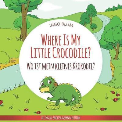 Where Is My Little Crocodile? - Wo ist mein kleines Krokodil? by Ingo Blum