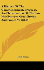 A History of the Commencement, Progress, and Termination of the Late War Between Great Britain and France V1 (1802) by John Young image
