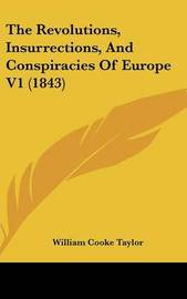 The Revolutions, Insurrections, And Conspiracies Of Europe V1 (1843) by William Cooke Taylor image