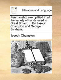 Penmanship Exemplified in All the Variety of Hands Used in Great Britain by Joseph Champion
