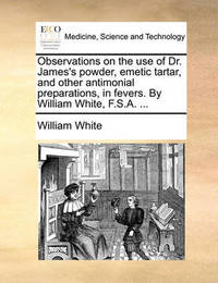 Observations on the Use of Dr. James's Powder, Emetic Tartar, and Other Antimonial Preparations, in Fevers. by William White, F.S.A. by William White