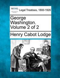 George Washington. Volume 2 of 2 by Henry Cabot Lodge
