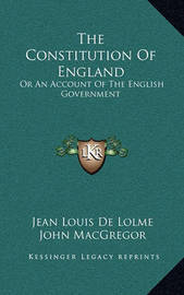 The Constitution of England: Or an Account of the English Government by Jean Louis De Lolme