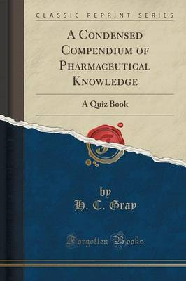 A Condensed Compendium of Pharmaceutical Knowledge by H C Gray
