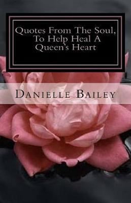 Quotes from the Soul, to Help Heal a Queen's Heart by MS Danielle Bailey