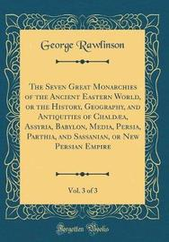 The Seven Great Monarchies of the Ancient Eastern World, or the History, Geography, and Antiquities of Chaldaea, Assyria, Babylon, Media, Persia, Parthia, and Sassanian, or New Persian Empire, Vol. 3 of 3 (Classic Reprint) by George Rawlinson