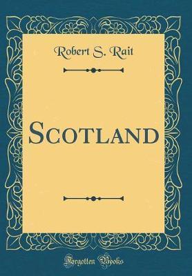 Scotland (Classic Reprint) by Robert S Rait
