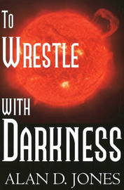 To Wrestle with Darkness by Alan D Jones image