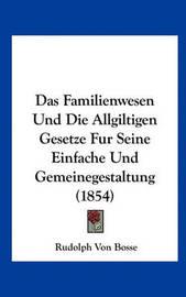 Das Familienwesen Und Die Allgiltigen Gesetze Fur Seine Einfache Und Gemeinegestaltung (1854) by Rudolph Von Bosse image
