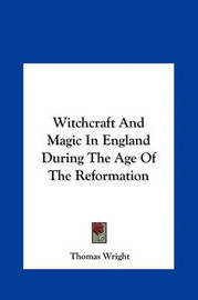 Witchcraft and Magic in England During the Age of the Reformwitchcraft and Magic in England During the Age of the Reformation Ation by Thomas Wright )