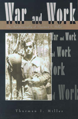 War and Work: The Autobiography of Thurman I. Miller by Thurman I. Miller