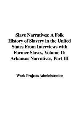Slave Narratives: A Folk History of Slavery in the United States from Interviews with Former Slaves, Volume II: Arkansas Narratives, Part III by Projects Administration Work Projects Administration
