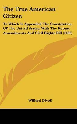 The True American Citizen: To Which Is Appended The Constitution Of The United States, With The Recent Amendments And Civil Rights Bill (1866) by Willard Divoll