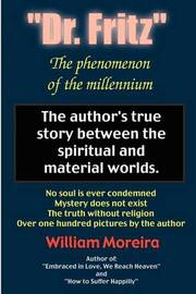 """Dr. Fritz"" the Phenomenon of the Millenium: The Author's True Story Between the Spiritual and Material Worlds. by William Moreira"
