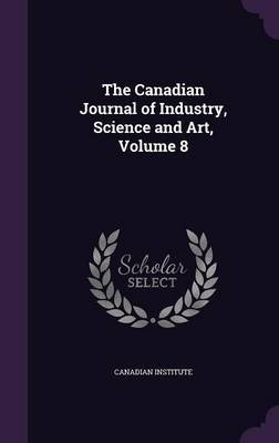 The Canadian Journal of Industry, Science and Art, Volume 8