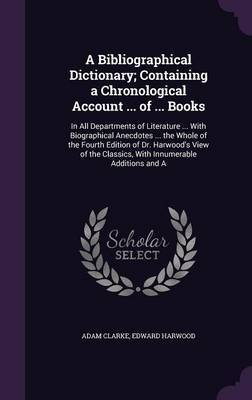 A Bibliographical Dictionary; Containing a Chronological Account ... of ... Books by Adam Clarke