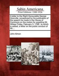 A Letter to the Right Honourable George Grenville, Occasioned by His Publication of the Speech He Made in the House of Commons on the Motion for Expelling Mr. Wilkes Friday, February 3, 1769: To Which Is Added, a Letter on the Public Conduct of MR.... by John Almon