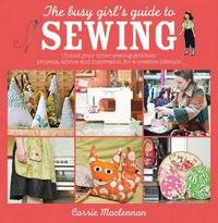 The Busy Girl's Guide to Sewing by Carrie Maclennan