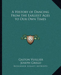 A History of Dancing from the Earliest Ages to Our Own Times by Gaston Vuillier