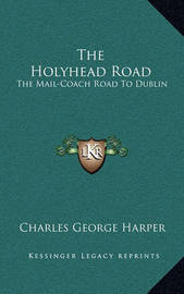 The Holyhead Road: The Mail-Coach Road to Dublin by Charles George Harper