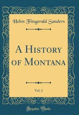 A History of Montana, Vol. 2 (Classic Reprint) by Helen Fitzgerald Sanders