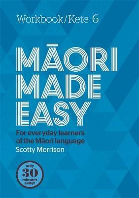 Maori Made Easy Workbook 6/Kete 6 by Scotty Morrison