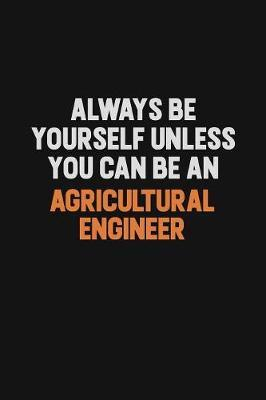 Always Be Yourself Unless You Can Be An Agricultural Engineer by Camila Cooper