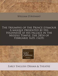 The Triumphs of the Prince D'Amour a Masque Presented by His Highnesse at His Pallace in the Middle Temple, the 24th of Februarie 1635. (1635) by William D'Avenant