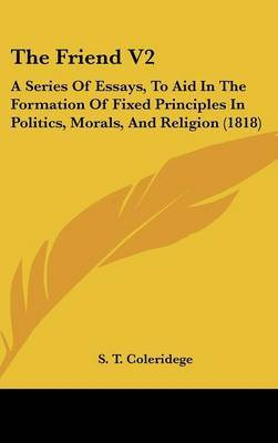 The Friend V2: A Series of Essays, to Aid in the Formation of Fixed Principles in Politics, Morals, and Religion (1818) by S T Coleridege image