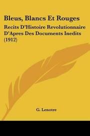 Bleus, Blancs Et Rouges: Recits D'Histoire Revolutionnaire D'Apres Des Documents Inedits (1912) by G Lenotre